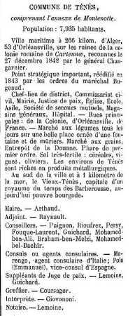 Indicateur Gouillon 1873 concernant la ville de TENES ---- Maire : Mr ARTHAUD  Conseil Municipal : RAYNAULT PAIGNON RIOUFREZ PERSY FOUQUE-LAURENT GUICHARD Mohamed BEN-ALI Braham BEN-MELZI Mohamed BEL-BACHIR  Agents consulaires : MARENGO (Italie) POLO Emmanuel (Espagne)  Justice : LEMOINE GUICHARD COURSAGER GIOVANI  Notaire : LEMOINE